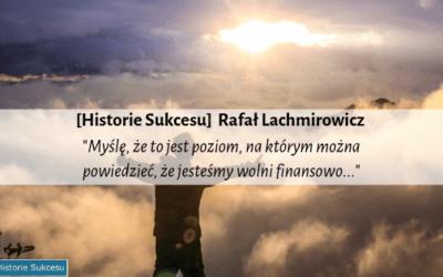 [Historie Sukcesu] Rafał Lachmirowicz – Myślę, że to jest poziom, na którym możemy mówić, że jesteśmy wolni finansowo…