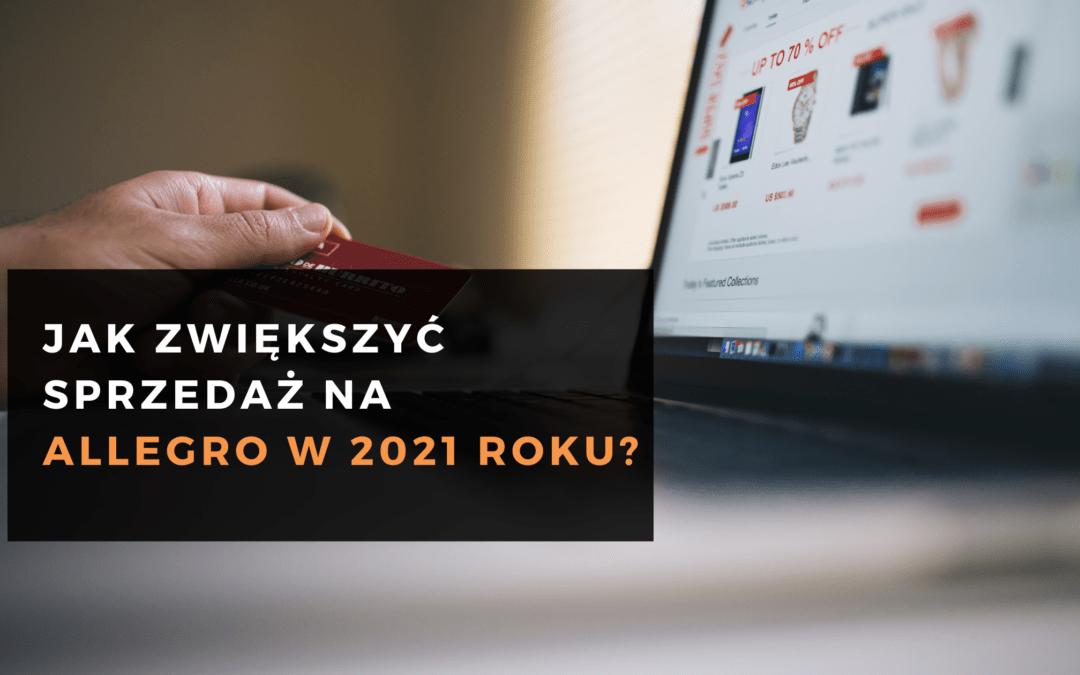 Jak zwiększyć sprzedaż na Allegro w 2021 roku?